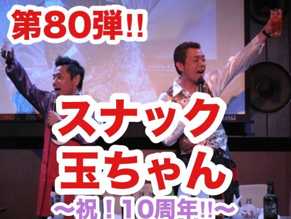 第80弾!! 浅草キッド・玉袋筋太郎の「スナック玉ちゃん」 ~祝!10周年!!~